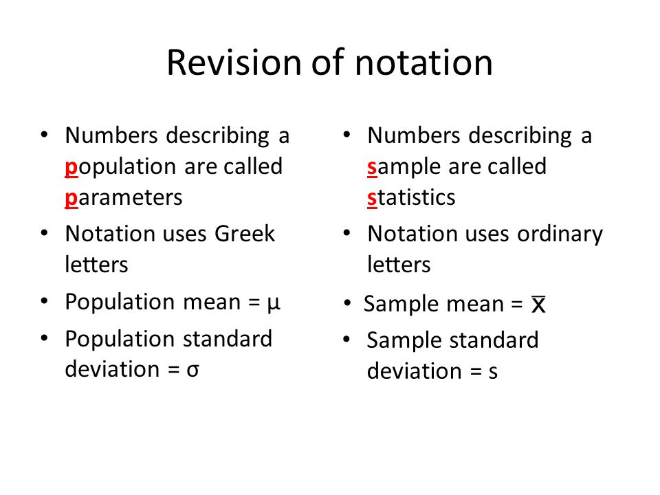 Revision of notation Numbers describing a population are called parameters Notation uses Greek letters Population mean = μ Population standard deviation = σ Numbers describing a sample are called statistics Notation uses ordinary letters Sample mean = Sample standard deviation = s