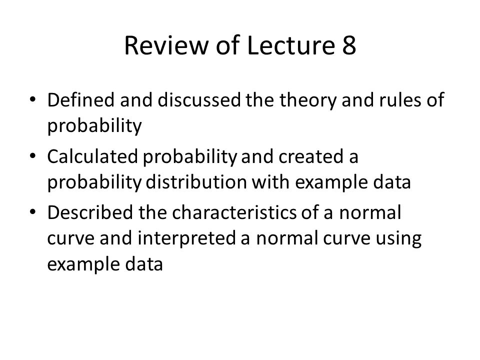 Review of Lecture 8 Defined and discussed the theory and rules of probability Calculated probability and created a probability distribution with examp