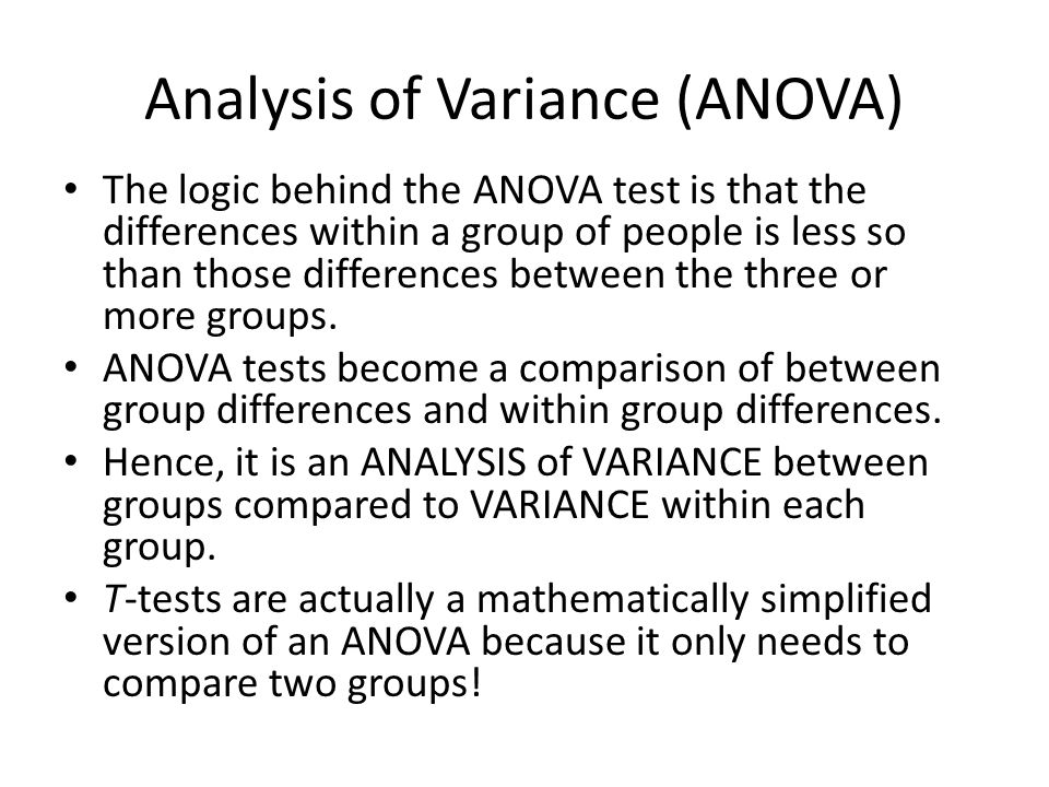 Analysis of Variance (ANOVA) The logic behind the ANOVA test is that the differences within a group of people is less so than those differences betwee