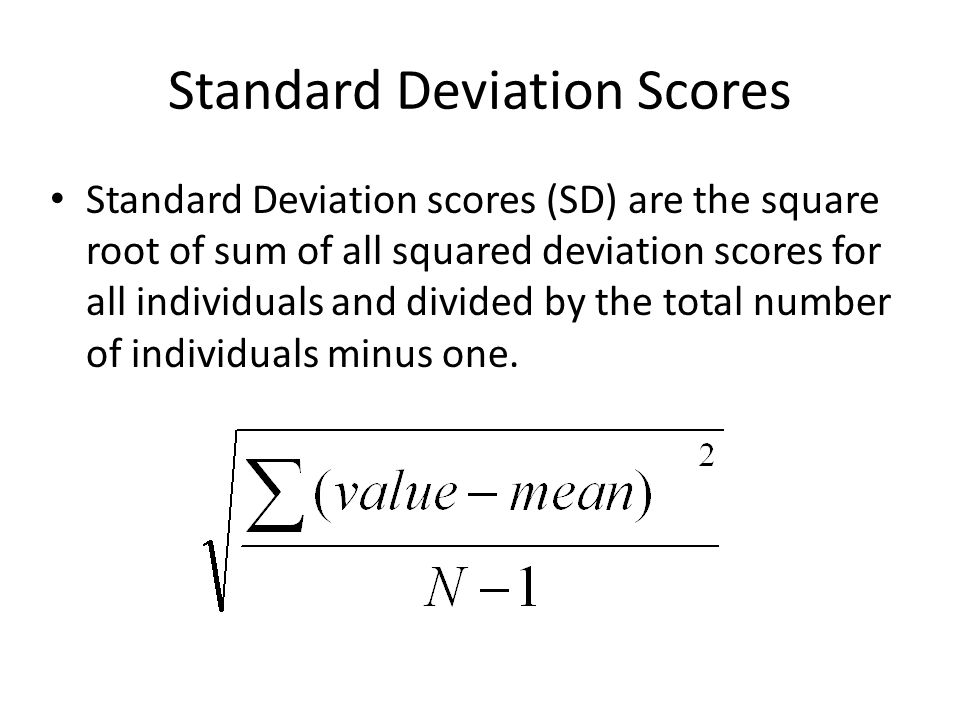 Standard Deviation Scores Standard Deviation scores (SD) are the square root of sum of all squared deviation scores for all individuals and divided by