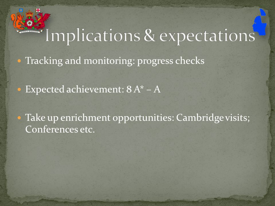 Tracking and monitoring: progress checks Expected achievement: 8 A* – A Take up enrichment opportunities: Cambridge visits; Conferences etc.