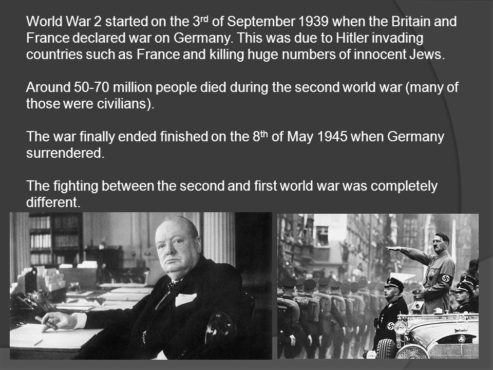 World War 2 started on the 3 rd of September 1939 when the Britain and France declared war on Germany.