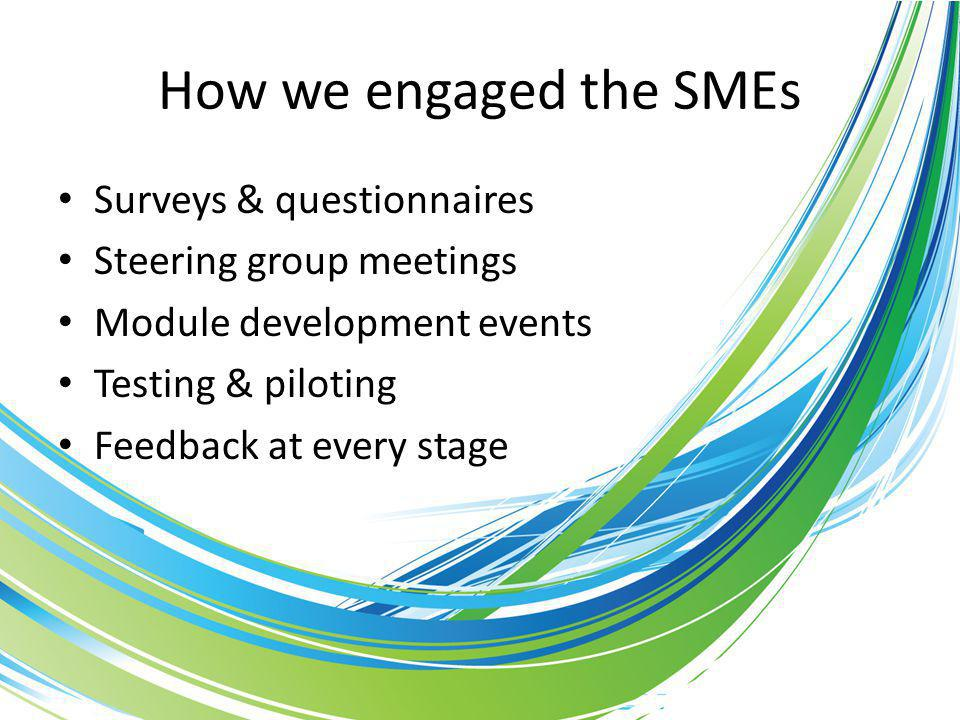 How we engaged the SMEs Surveys & questionnaires Steering group meetings Module development events Testing & piloting Feedback at every stage