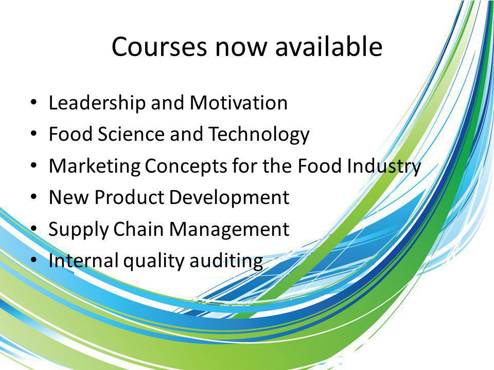 Courses now available Leadership and Motivation Food Science and Technology Marketing Concepts for the Food Industry New Product Development Supply Chain Management Internal quality auditing