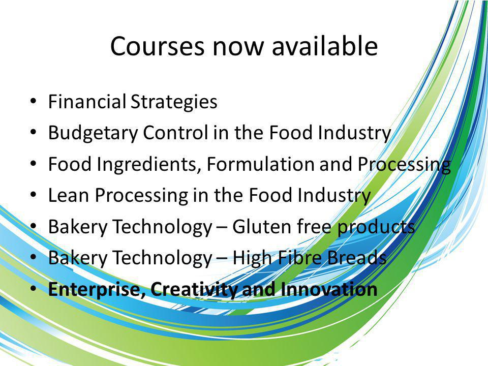 Courses now available Financial Strategies Budgetary Control in the Food Industry Food Ingredients, Formulation and Processing Lean Processing in the Food Industry Bakery Technology – Gluten free products Bakery Technology – High Fibre Breads Enterprise, Creativity and Innovation