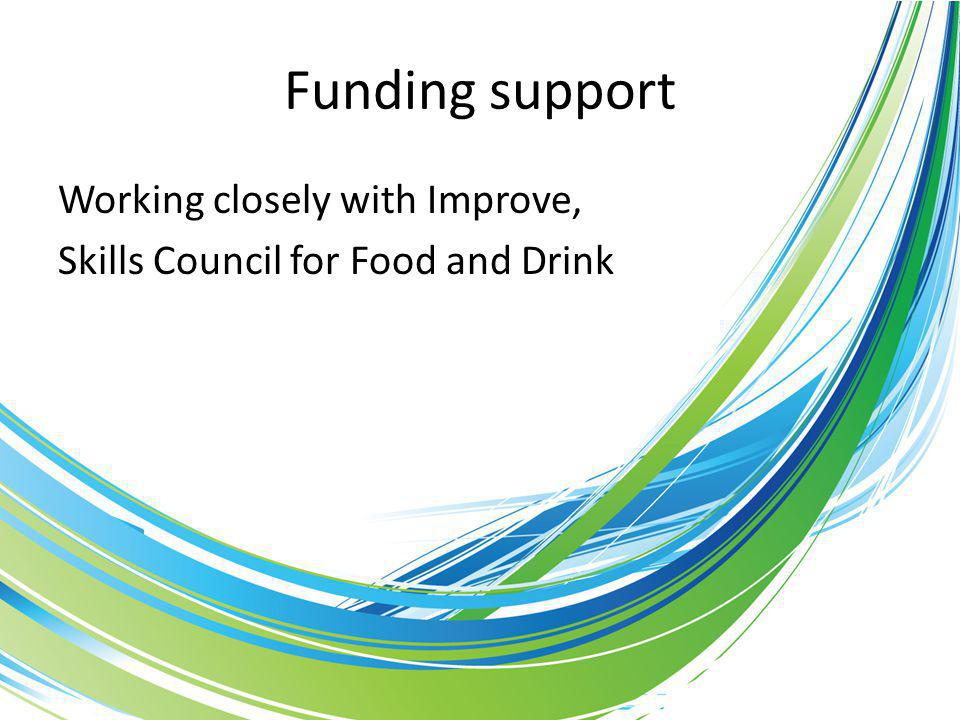 Funding support Working closely with Improve, Skills Council for Food and Drink