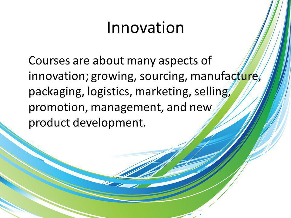 Innovation Courses are about many aspects of innovation; growing, sourcing, manufacture, packaging, logistics, marketing, selling, promotion, management, and new product development.