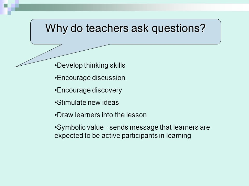 Why do teachers ask questions? Develop thinking skills Encourage discussion Encourage discovery Stimulate new ideas Draw learners into the lesson Symb