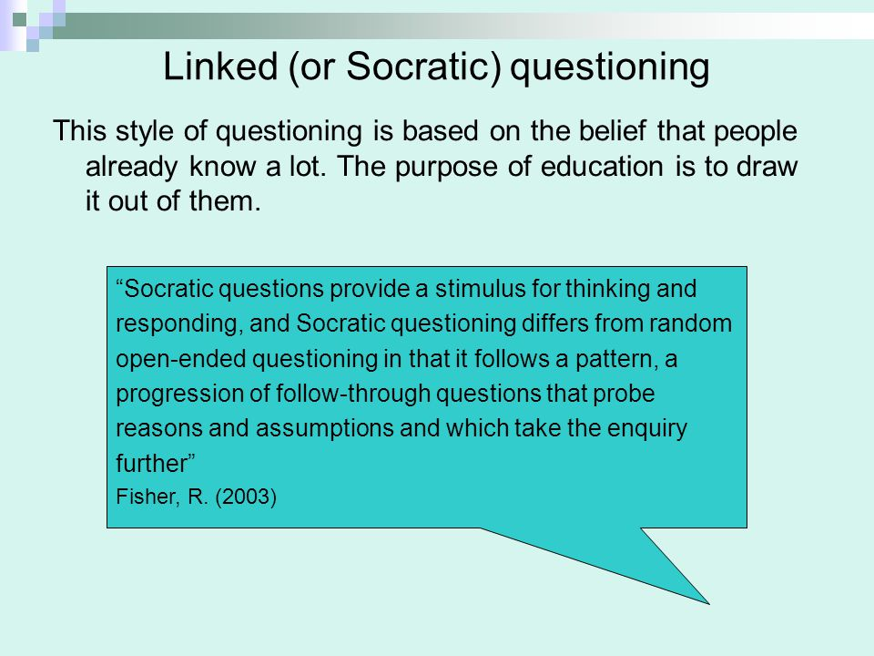 Linked (or Socratic) questioning This style of questioning is based on the belief that people already know a lot. The purpose of education is to draw