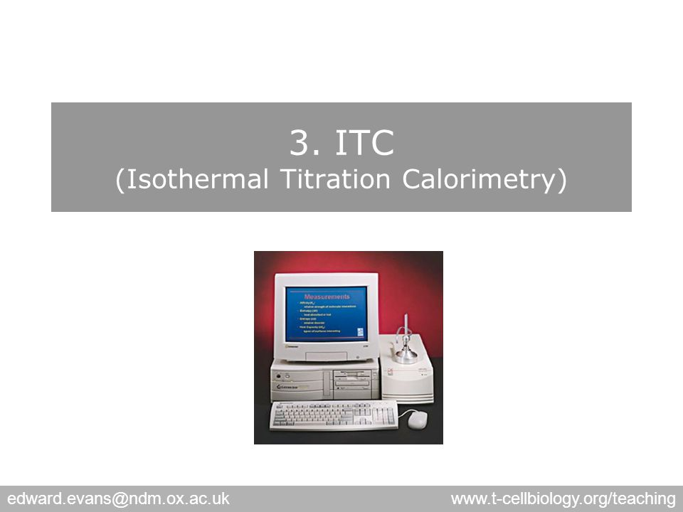 edward.evans@ndm.ox.ac.ukwww.t-cellbiology.org/teaching 3. ITC (Isothermal Titration Calorimetry)