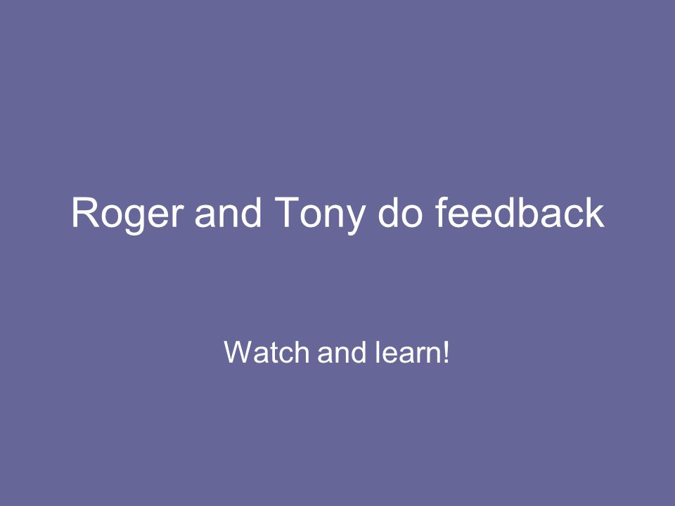 Roger and Tony do feedback Watch and learn!