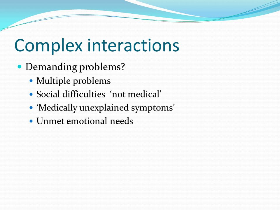 Complex interactions Demanding problems.