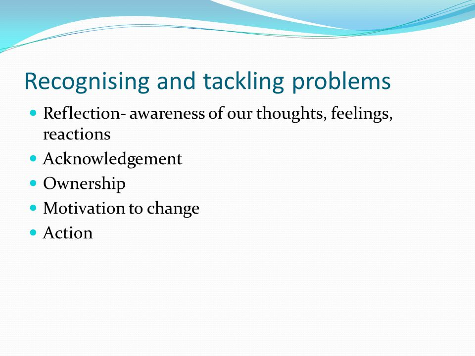 Recognising and tackling problems Reflection- awareness of our thoughts, feelings, reactions Acknowledgement Ownership Motivation to change Action
