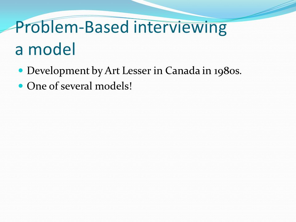 Problem-Based interviewing a model Development by Art Lesser in Canada in 1980s.