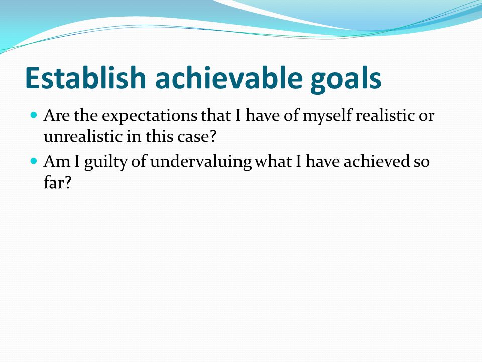 Establish achievable goals Are the expectations that I have of myself realistic or unrealistic in this case.