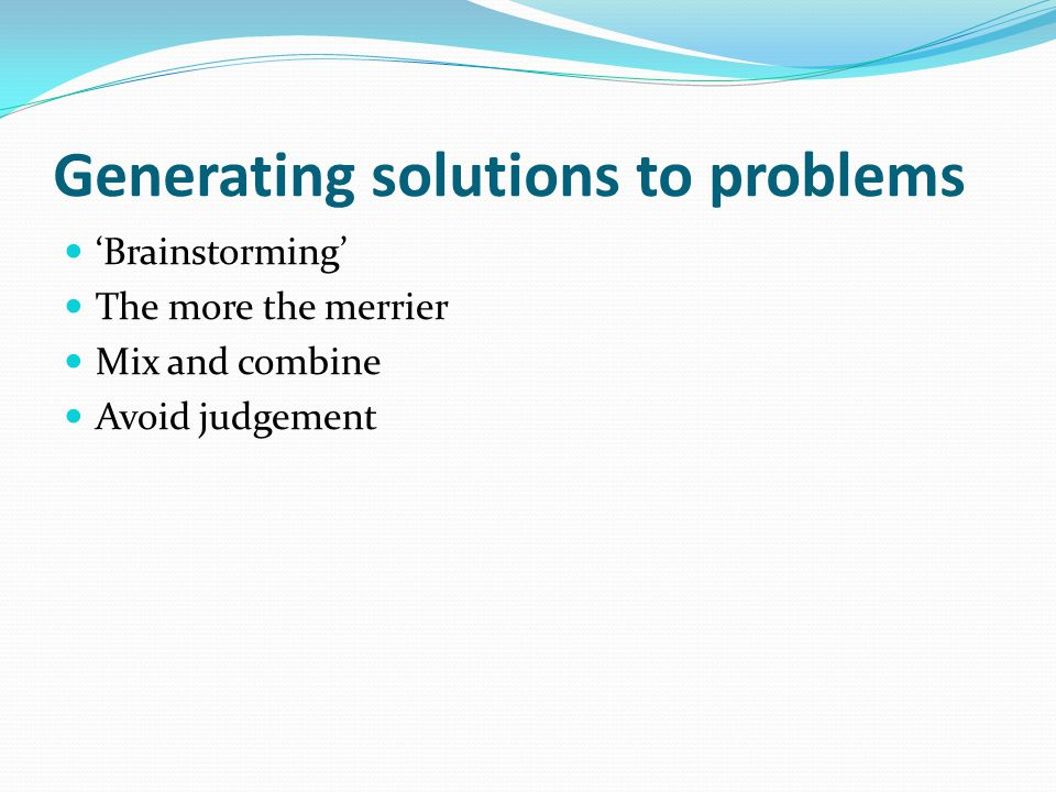 Generating solutions to problems 'Brainstorming' The more the merrier Mix and combine Avoid judgement