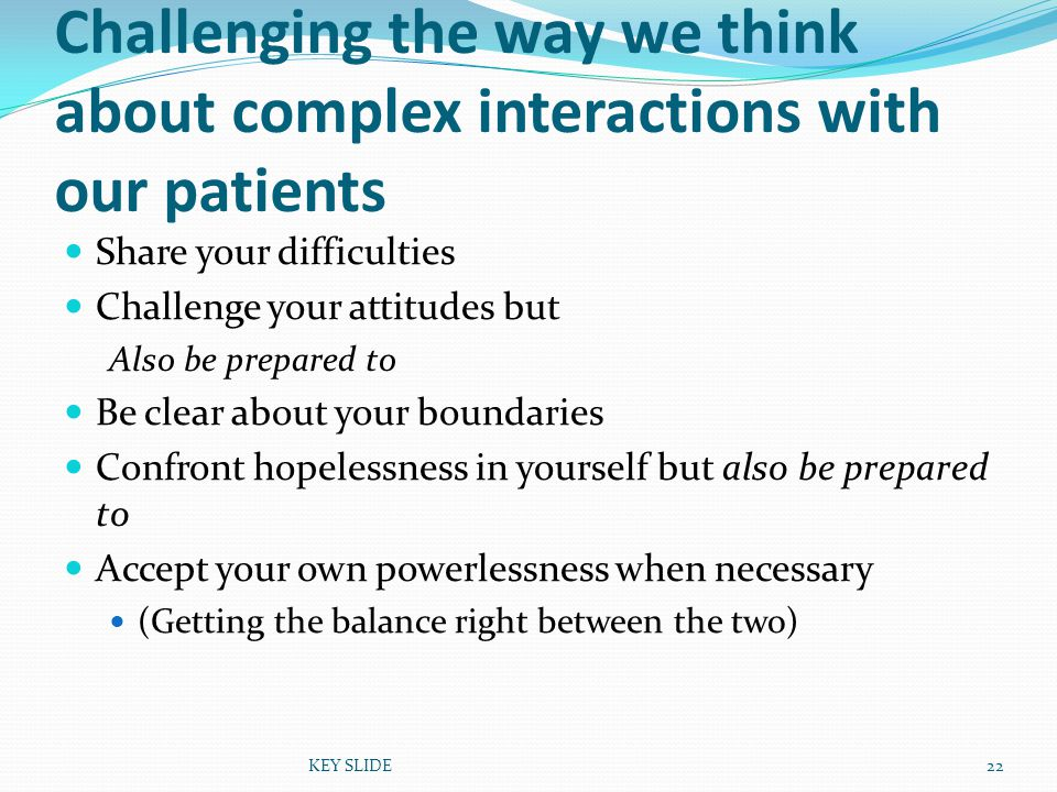 KEY SLIDE22 Challenging the way we think about complex interactions with our patients Share your difficulties Challenge your attitudes but Also be prepared to Be clear about your boundaries Confront hopelessness in yourself but also be prepared to Accept your own powerlessness when necessary (Getting the balance right between the two)