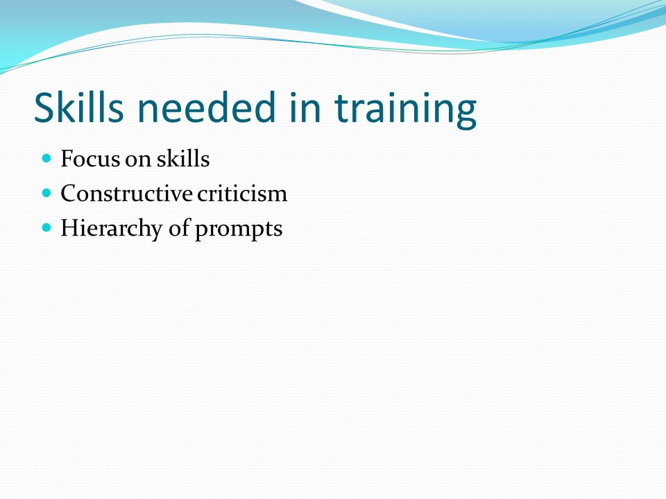 Skills needed in training Focus on skills Constructive criticism Hierarchy of prompts