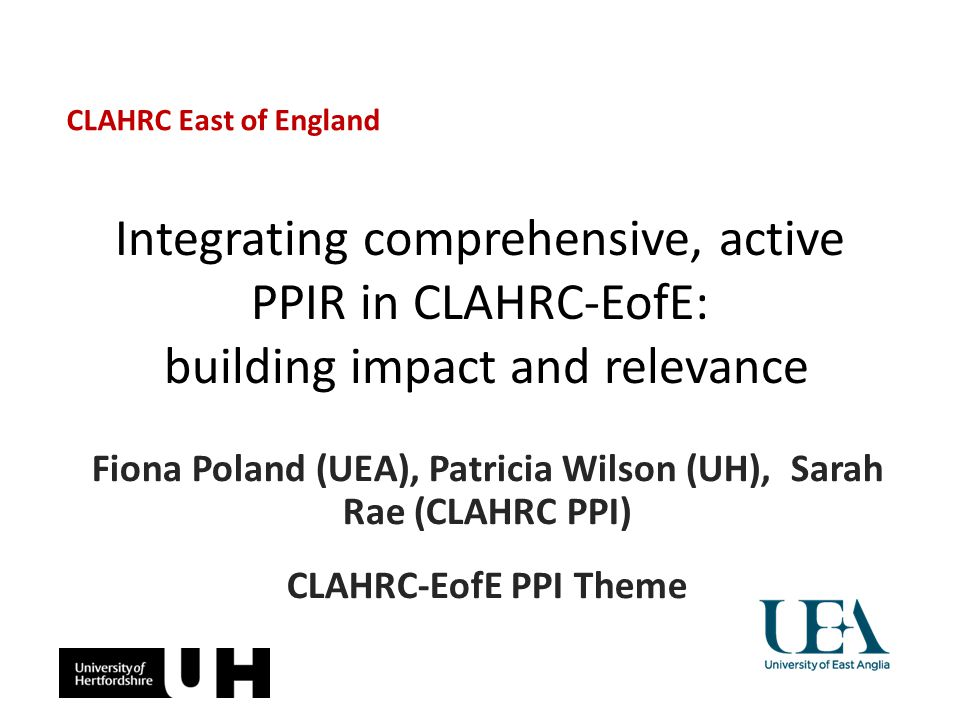 Integrating comprehensive, active PPIR in CLAHRC-EofE: building impact and relevance Fiona Poland (UEA), Patricia Wilson (UH), Sarah Rae (CLAHRC PPI)