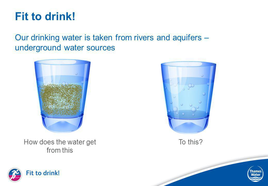 Fit to drink! Our drinking water is taken from rivers and aquifers – underground water sources How does the water get from this To this?