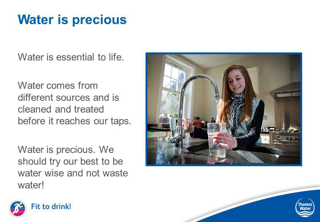 Water is precious Water is essential to life. Water comes from different sources and is cleaned and treated before it reaches our taps. Water is preci
