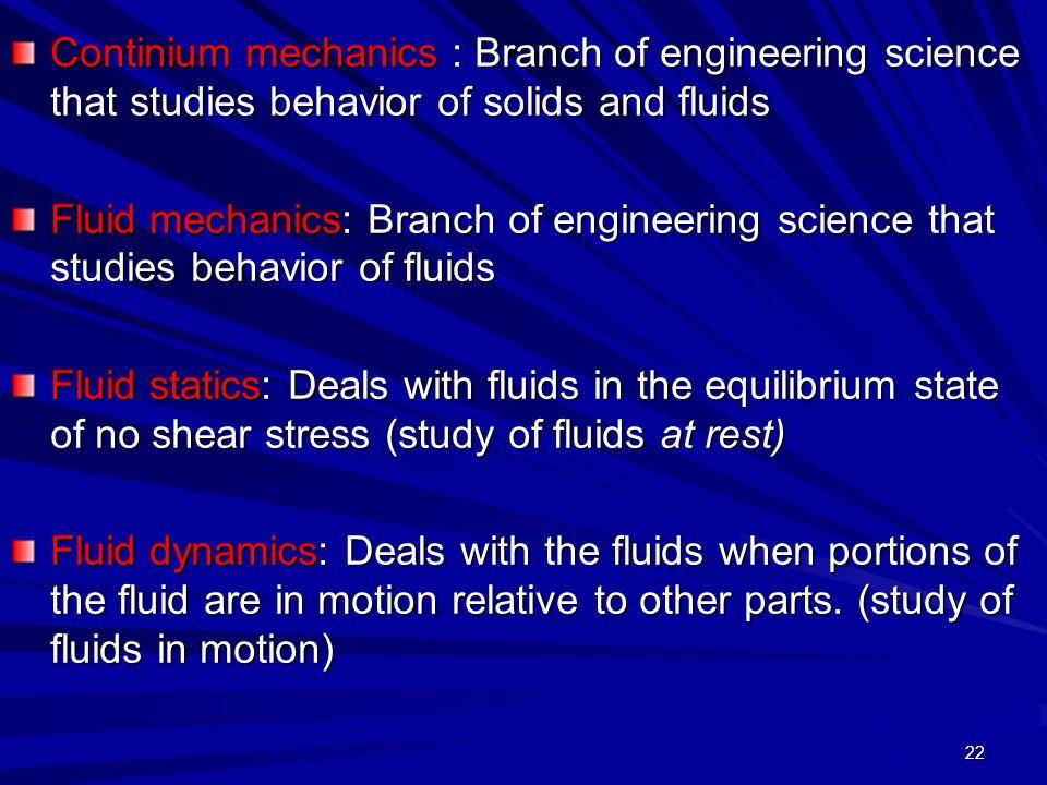 22 Continium mechanics : Branch of engineering science that studies behavior of solids and fluids Fluid mechanics: Branch of engineering science that