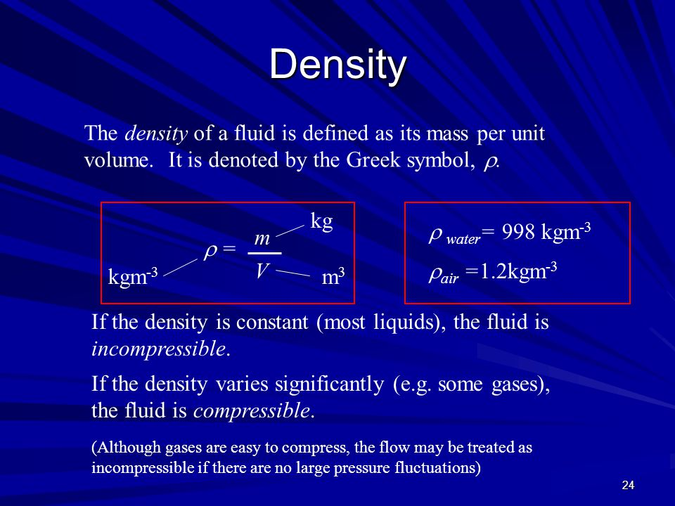 24 Density The density of a fluid is defined as its mass per unit volume. It is denoted by the Greek symbol, .  = V m3m3 kgm -3 If the density is co