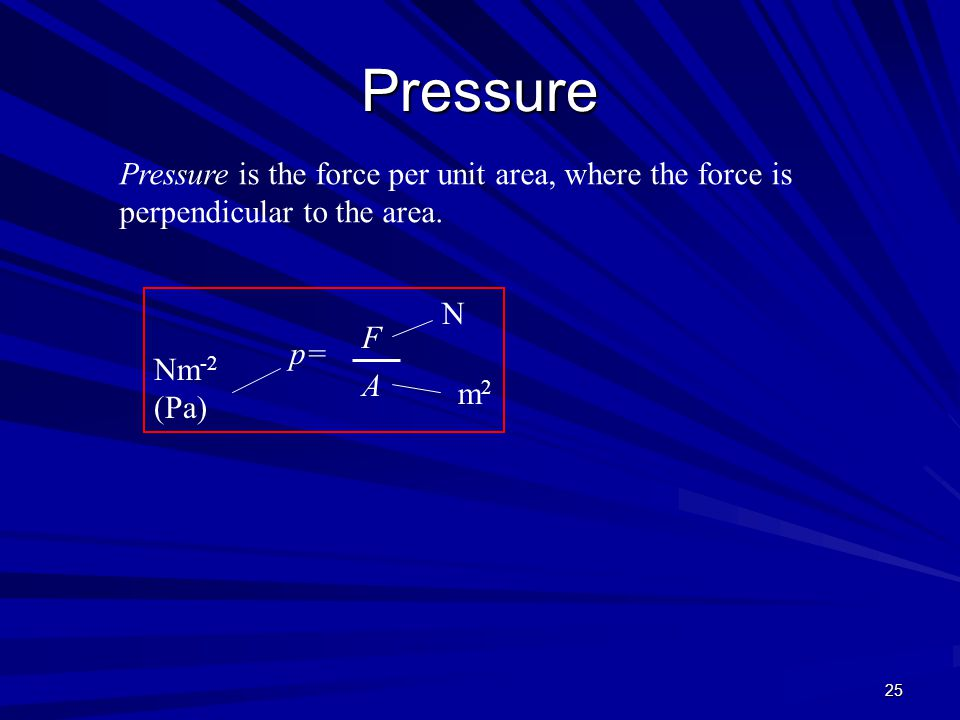 25 Pressure Pressure is the force per unit area, where the force is perpendicular to the area. p= A m2m2 Nm -2 (Pa) N F