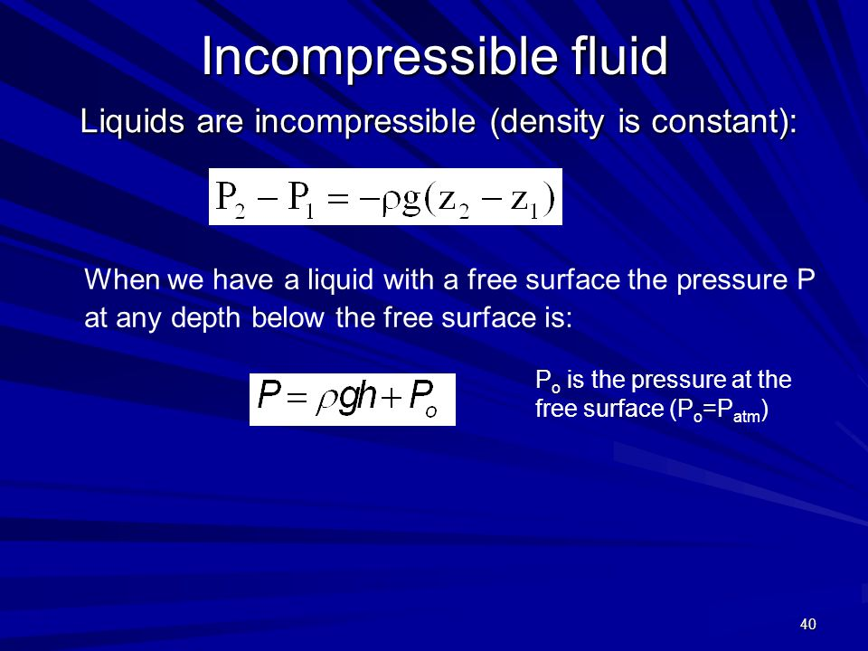 40 Incompressible fluid Liquids are incompressible (density is constant): P o is the pressure at the free surface (P o =P atm ) When we have a liquid