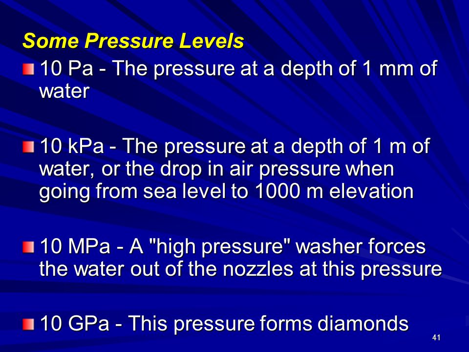 41 Some Pressure Levels 10 Pa - The pressure at a depth of 1 mm of water 10 kPa - The pressure at a depth of 1 m of water, or the drop in air pressure