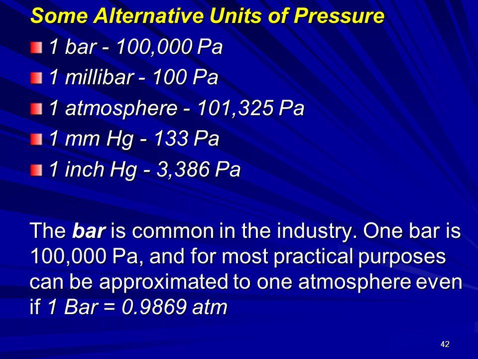 42 Some Alternative Units of Pressure 1 bar - 100,000 Pa 1 millibar - 100 Pa 1 atmosphere - 101,325 Pa 1 mm Hg - 133 Pa 1 inch Hg - 3,386 Pa The bar i