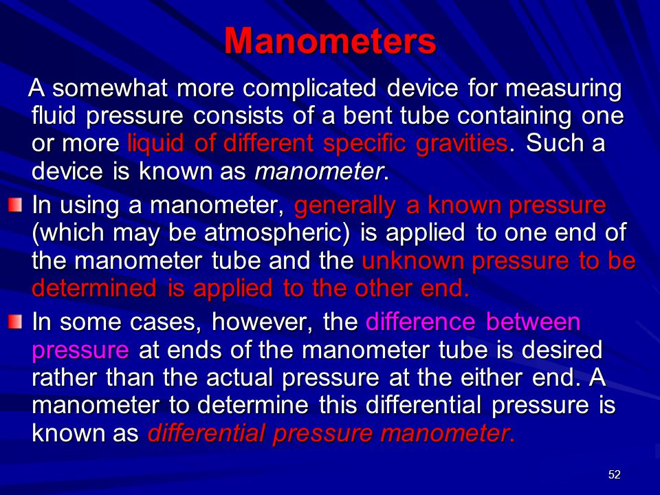 52 Manometers A somewhat more complicated device for measuring fluid pressure consists of a bent tube containing one or more liquid of different speci