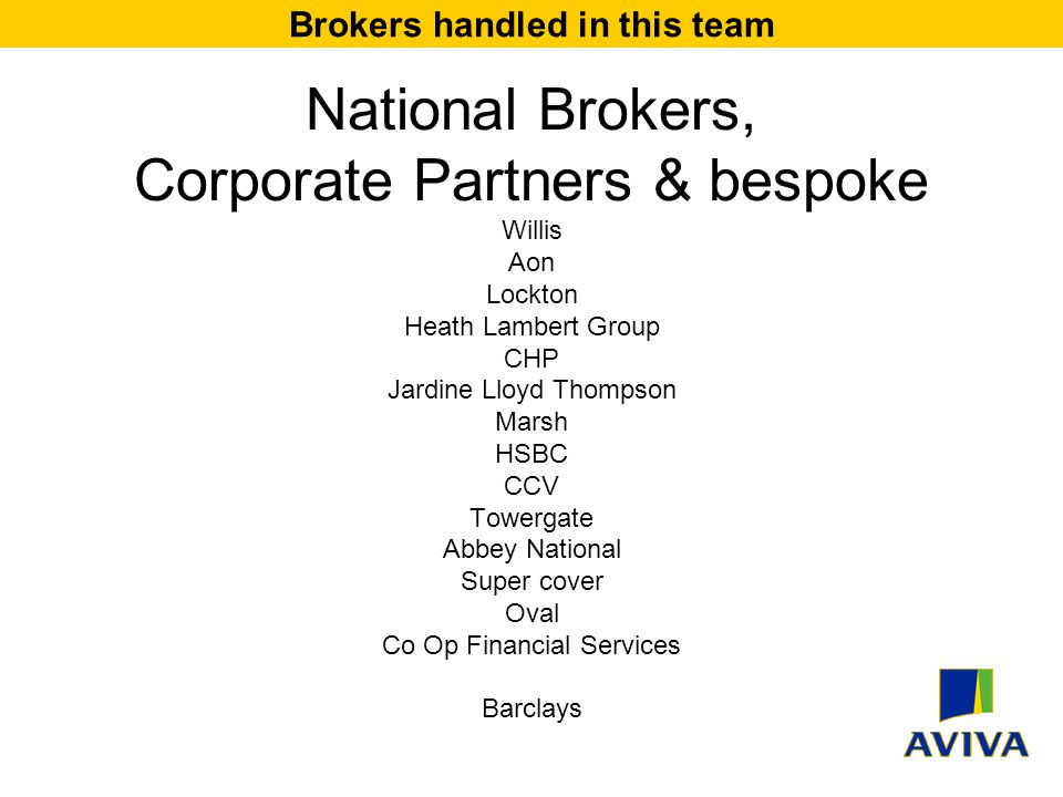 National Brokers, Corporate Partners & bespoke Willis Aon Lockton Heath Lambert Group CHP Jardine Lloyd Thompson Marsh HSBC CCV Towergate Abbey National Super cover Oval Co Op Financial Services Barclays Brokers handled in this team