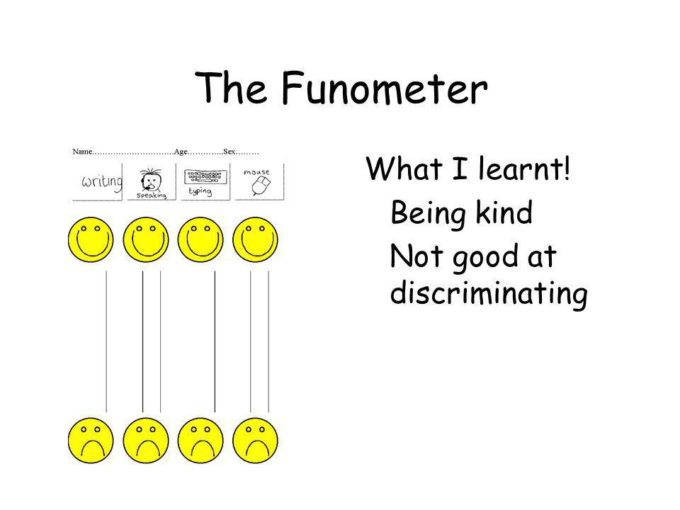The Funometer What I learnt! Being kind Not good at discriminating