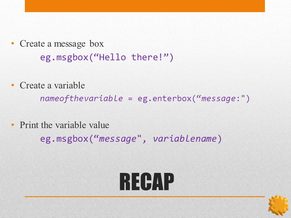RECAP Create a message box eg.msgbox( Hello there! ) Create a variable nameofthevariable = eg.enterbox( message: ) Print the variable value eg.msgbox( message , variablename)