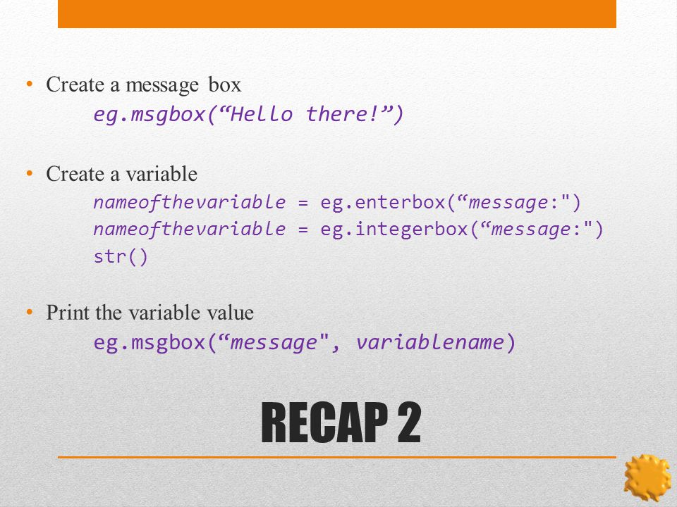 RECAP 2 Create a message box eg.msgbox( Hello there! ) Create a variable nameofthevariable = eg.enterbox( message: ) nameofthevariable = eg.integerbox( message: ) str() Print the variable value eg.msgbox( message , variablename)