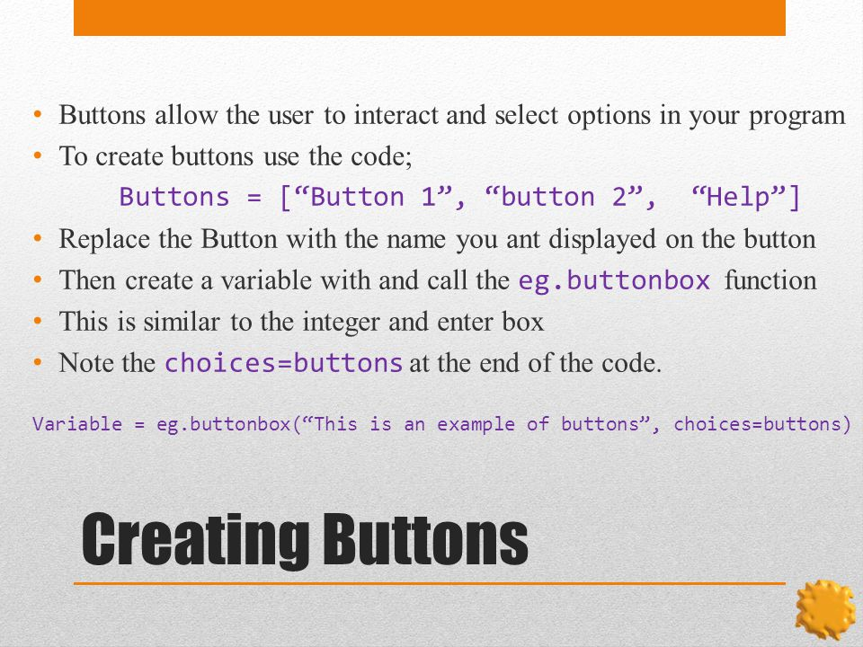 Creating Buttons Buttons allow the user to interact and select options in your program To create buttons use the code; Buttons = [ Button 1 , button 2 , Help ] Replace the Button with the name you ant displayed on the button Then create a variable with and call the eg.buttonbox function This is similar to the integer and enter box Note the choices=buttons at the end of the code.