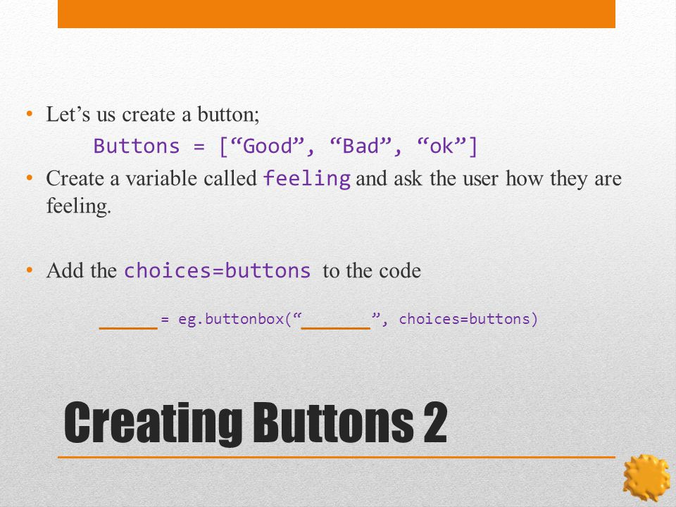 Creating Buttons 2 Let's us create a button; Buttons = [ Good , Bad , ok ] Create a variable called feeling and ask the user how they are feeling.