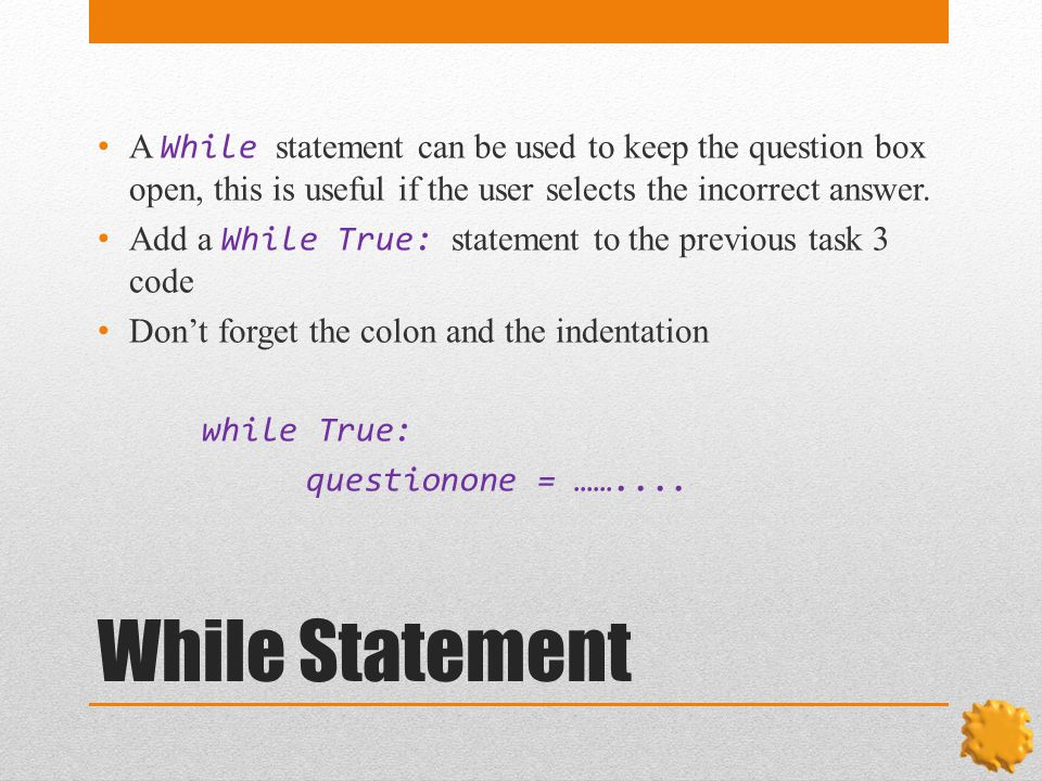 While Statement A While statement can be used to keep the question box open, this is useful if the user selects the incorrect answer.