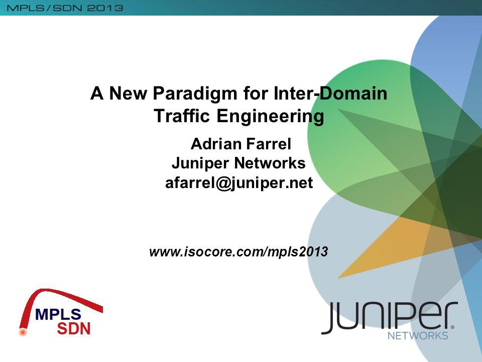 www.isocore.com/mpls2013 A New Paradigm for Inter-Domain Traffic Engineering Adrian Farrel Juniper Networks afarrel@juniper.net