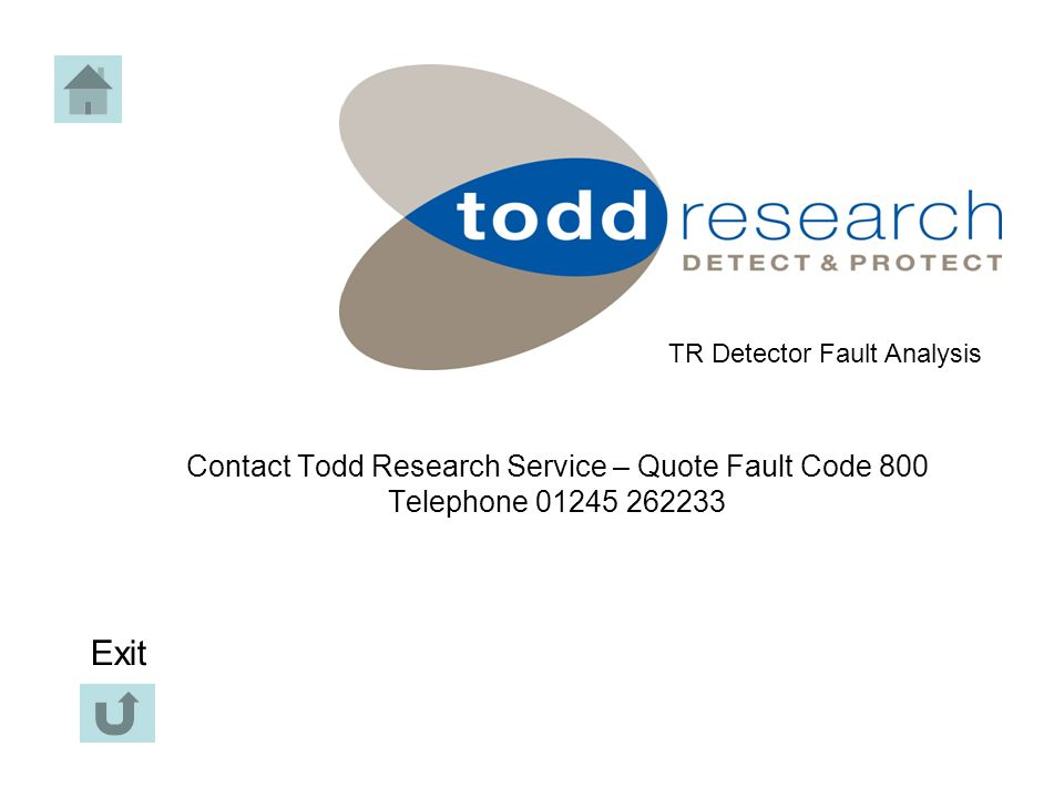 Contact Todd Research Service – Quote Fault Code 800 Telephone 01245 262233 TR Detector Fault Analysis Exit