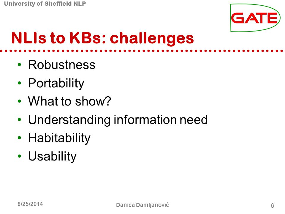 University of Sheffield NLP 6 8/25/2014 Danica Damljanović NLIs to KBs: challenges Robustness Portability What to show.