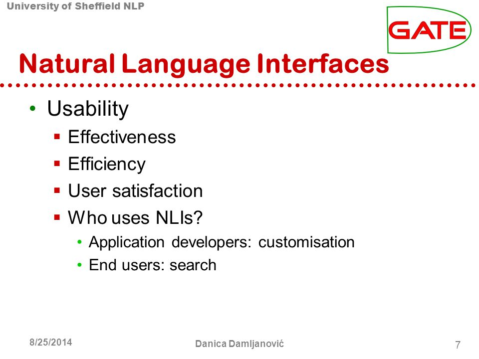 University of Sheffield NLP 7 8/25/2014 Danica Damljanović Natural Language Interfaces Usability  Effectiveness  Efficiency  User satisfaction  Who uses NLIs.