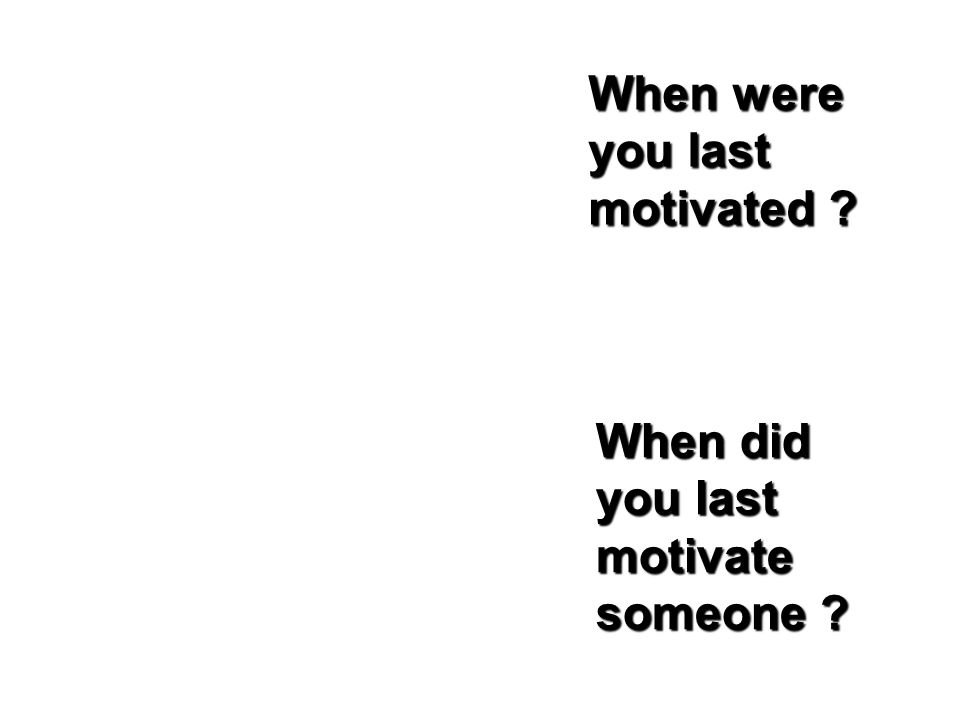When were you last motivated When did you last motivate someone