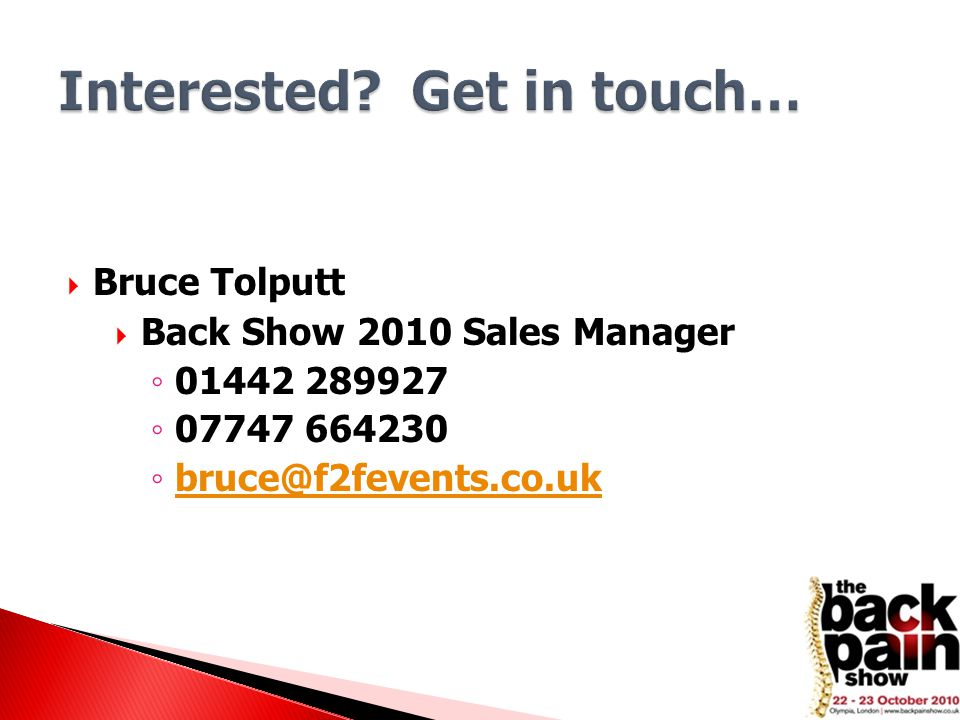  Bruce Tolputt  Back Show 2010 Sales Manager ◦ 01442 289927 ◦ 07747 664230 ◦ bruce@f2fevents.co.uk bruce@f2fevents.co.uk