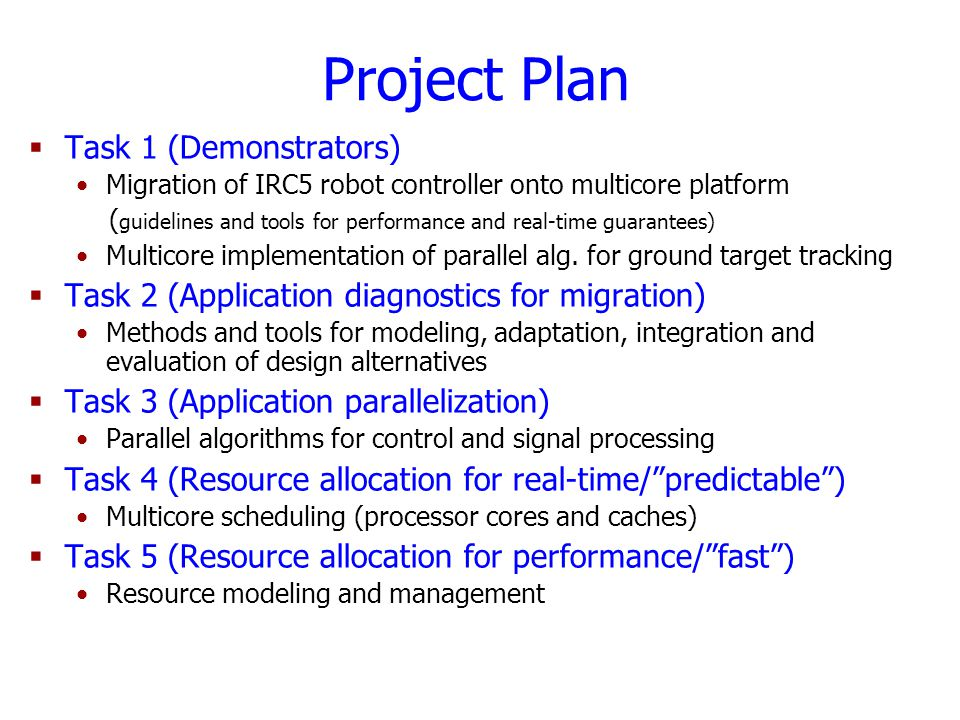 Project Plan  Task 1 (Demonstrators) Migration of IRC5 robot controller onto multicore platform ( guidelines and tools for performance and real-time guarantees) Multicore implementation of parallel alg.