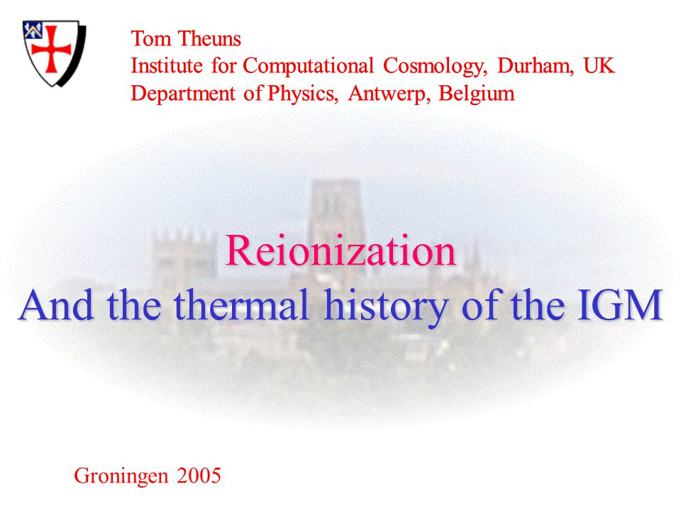 Tom Theuns Institute for Computational Cosmology, Durham, UK Department of Physics, Antwerp, Belgium Groningen 2005 Reionization And the thermal history of the IGM Tom Theuns Institute for Computational Cosmology, Durham, UK Department of Physics, Antwerp, Belgium