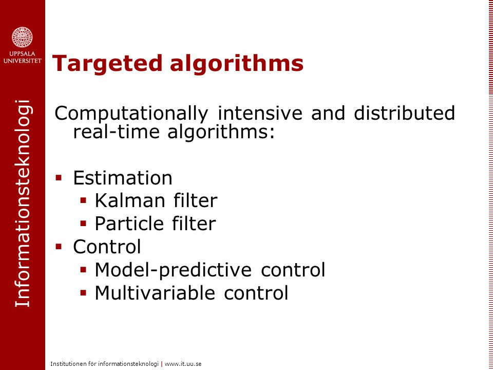 Informationsteknologi Institutionen för informationsteknologi | www.it.uu.se Targeted algorithms Computationally intensive and distributed real-time algorithms:  Estimation  Kalman filter  Particle filter  Control  Model-predictive control  Multivariable control