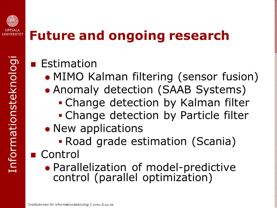 Informationsteknologi Institutionen för informationsteknologi | www.it.uu.se Future and ongoing research Estimation  MIMO Kalman filtering (sensor fusion)  Anomaly detection (SAAB Systems)  Change detection by Kalman filter  Change detection by Particle filter  New applications  Road grade estimation (Scania) Control  Parallelization of model-predictive control (parallel optimization)