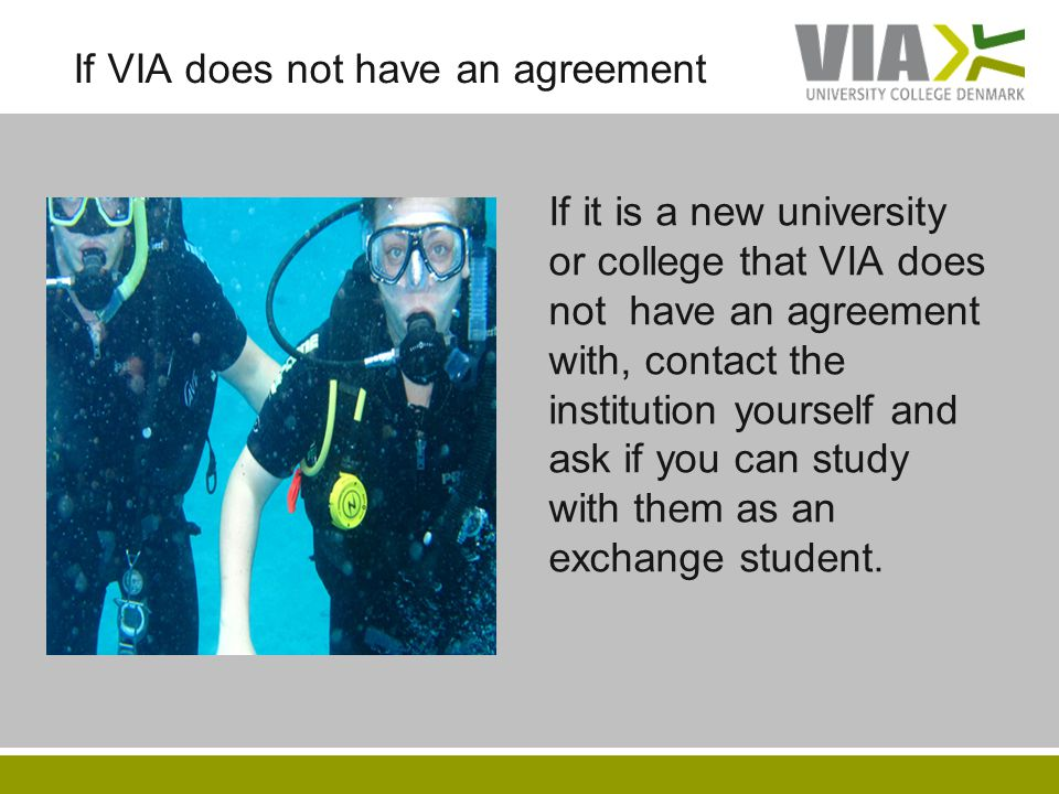 If VIA does not have an agreement If it is a new university or college that VIA does not have an agreement with, contact the institution yourself and